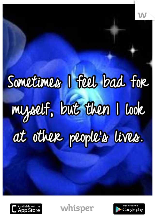 Sometimes I feel bad for myself, but then I look at other people's lives.