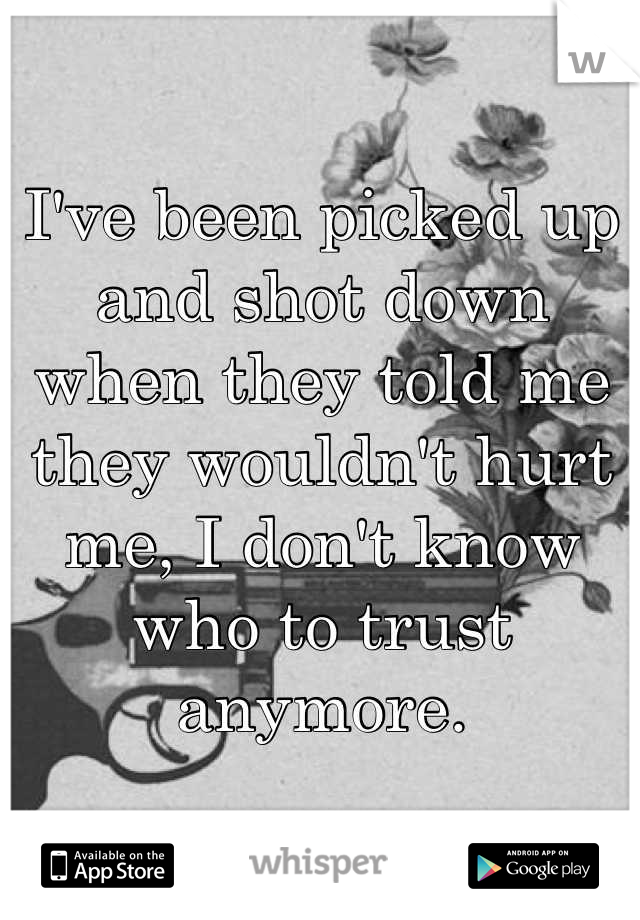 I've been picked up and shot down when they told me they wouldn't hurt me, I don't know who to trust anymore.
