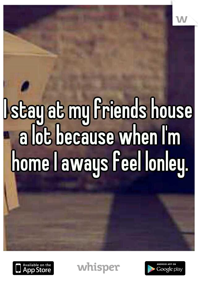 I stay at my friends house a lot because when I'm home I aways feel lonley.