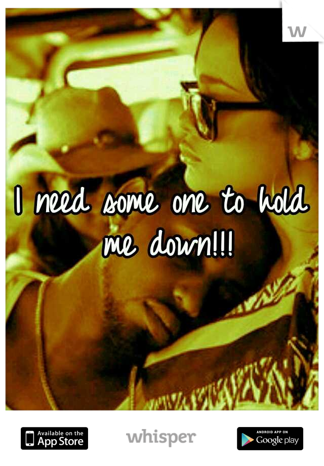 I need some one to hold me down!!!