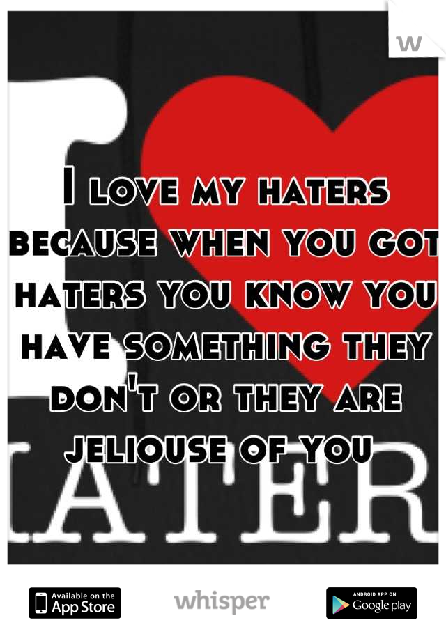 I love my haters because when you got haters you know you have something they don't or they are jeliouse of you