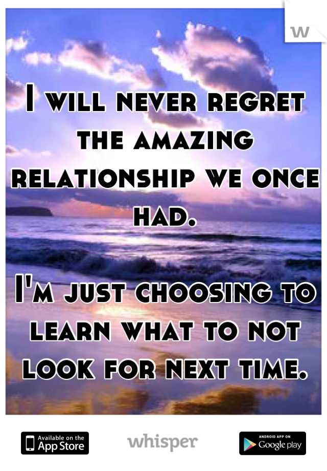 I will never regret the amazing relationship we once had.  I'm just choosing to learn what to not look for next time.