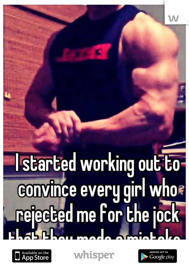 I started working out to convince every girl who rejected me for the jock that they made a mistake.