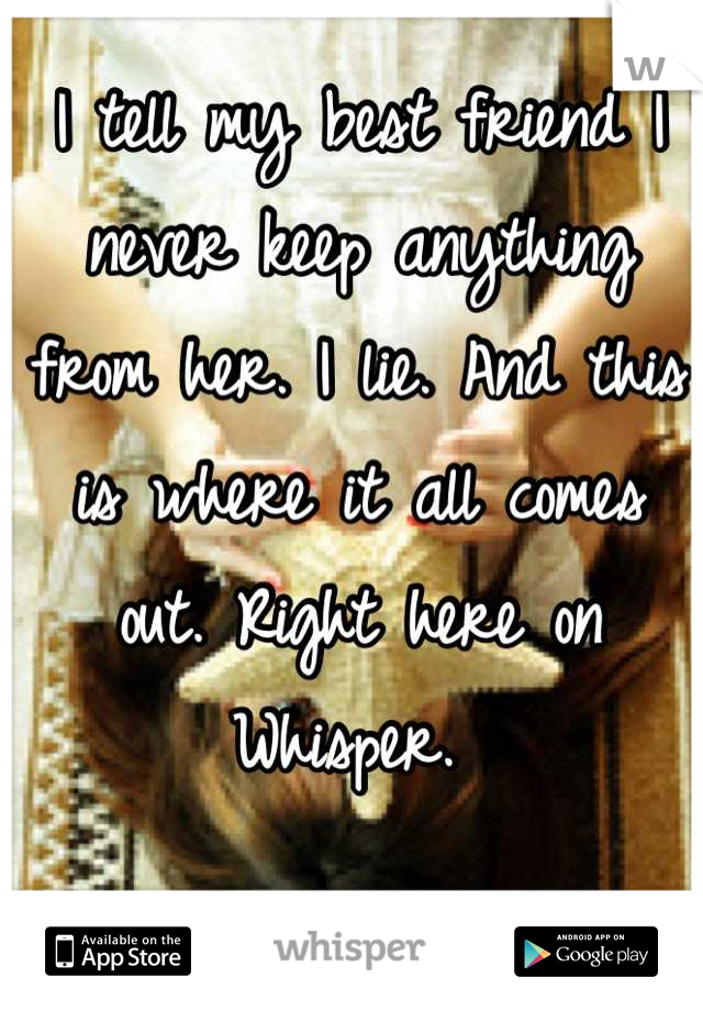 I tell my best friend I never keep anything from her. I lie. And this is where it all comes out. Right here on Whisper.