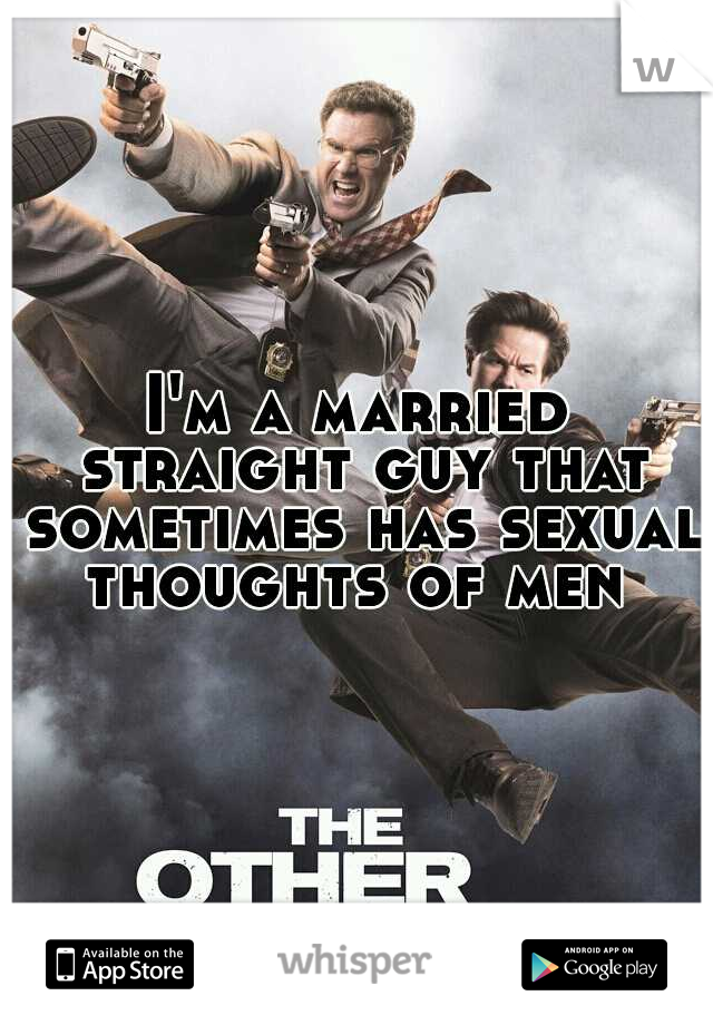I'm a married straight guy that sometimes has sexual thoughts of men
