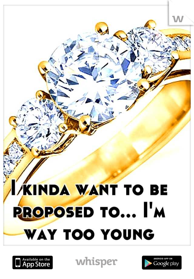 I kinda want to be proposed to... I'm way too young though