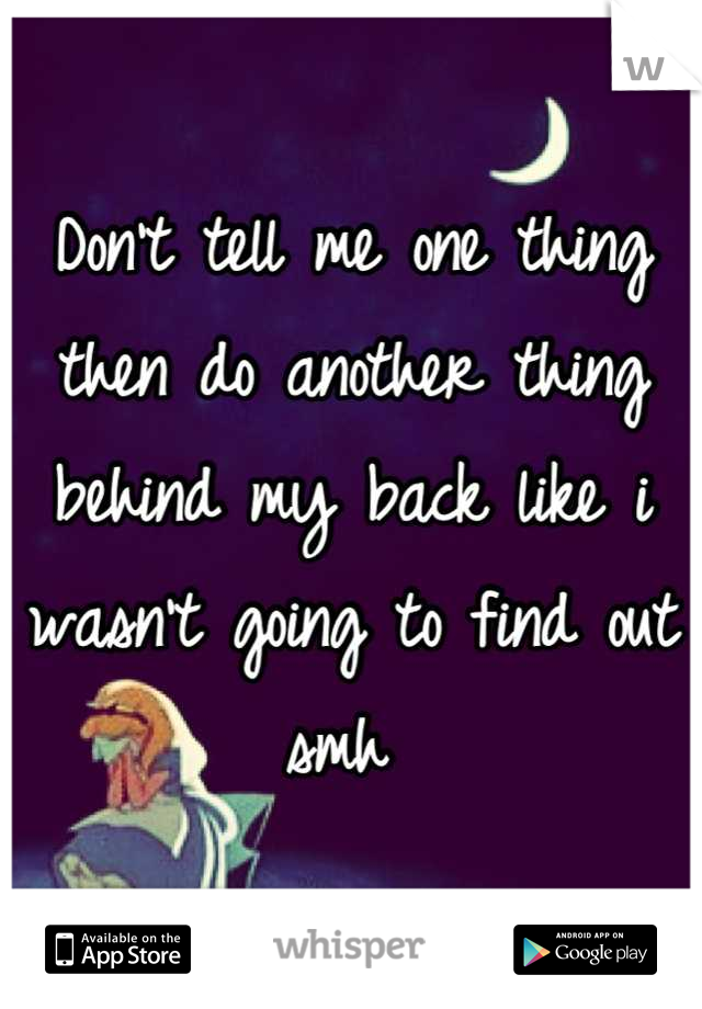 Don't tell me one thing then do another thing behind my back like i wasn't going to find out smh