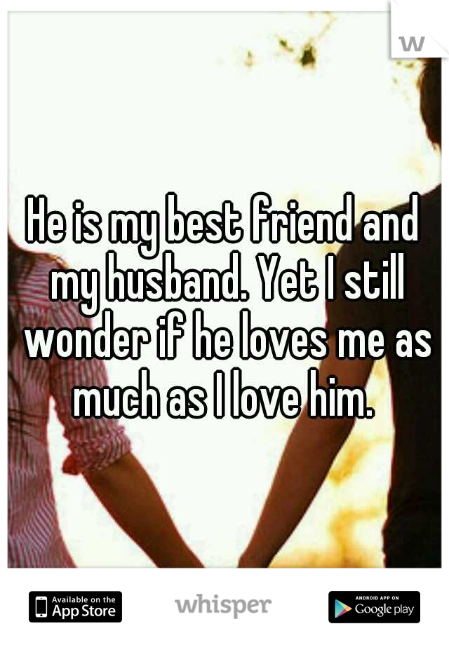 He is my best friend and my husband. Yet I still wonder if he loves me as much as I love him.