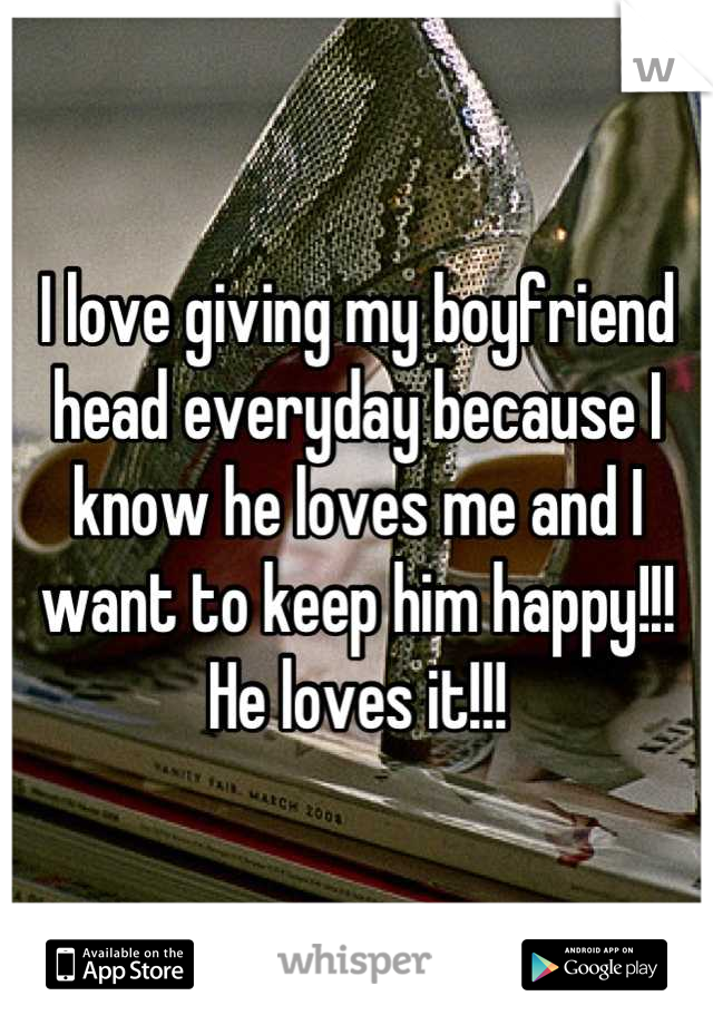 I love giving my boyfriend head everyday because I know he loves me and I want to keep him happy!!! He loves it!!!