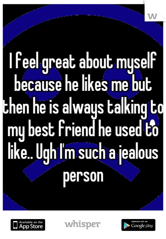 I feel great about myself because he likes me but then he is always talking to my best friend he used to like.. Ugh I'm such a jealous person