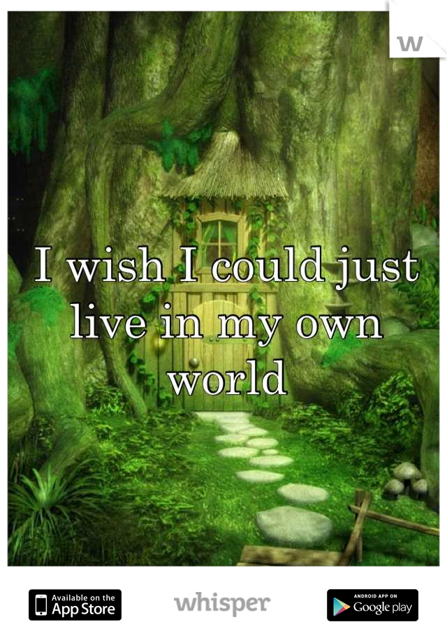 I wish I could just live in my own world