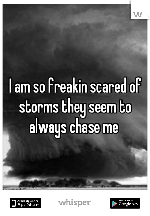 I am so freakin scared of storms they seem to always chase me