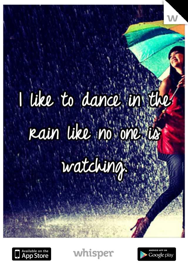 I like to dance in the rain like no one is watching.