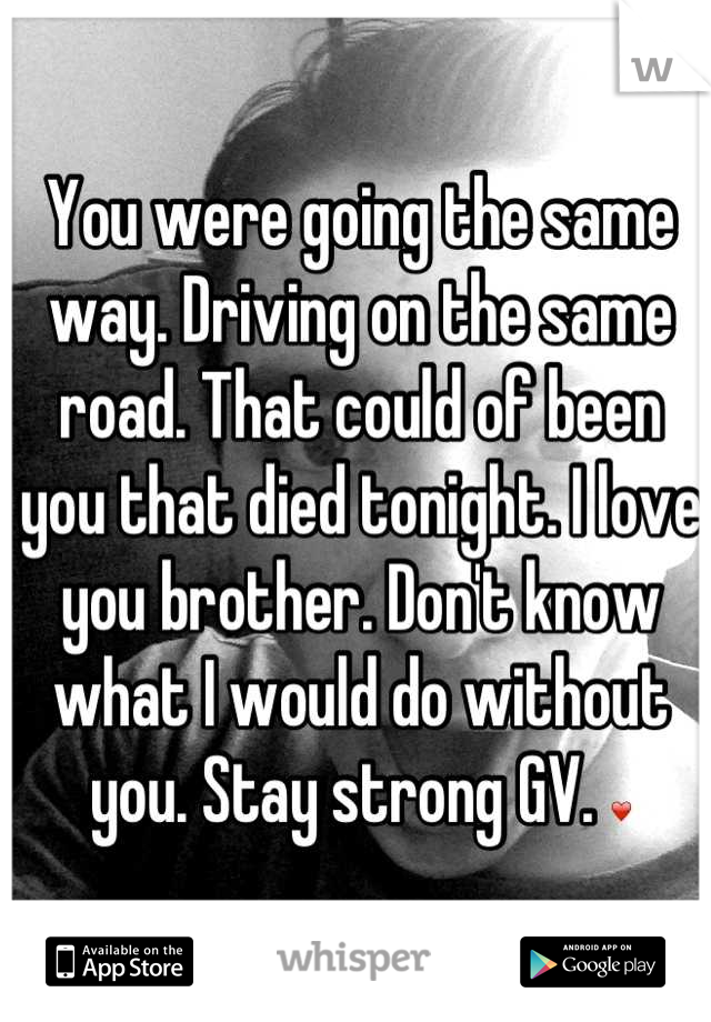 You were going the same way. Driving on the same road. That could of been you that died tonight. I love you brother. Don't know what I would do without you. Stay strong GV. ❤