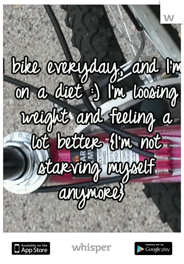 I bike everyday, and I'm on a diet :) I'm loosing weight and feeling a lot better {I'm not starving myself anymore}