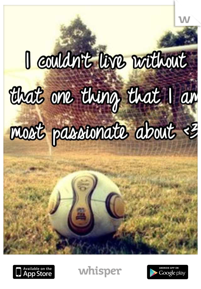 I couldn't live without that one thing that I am most passionate about <3