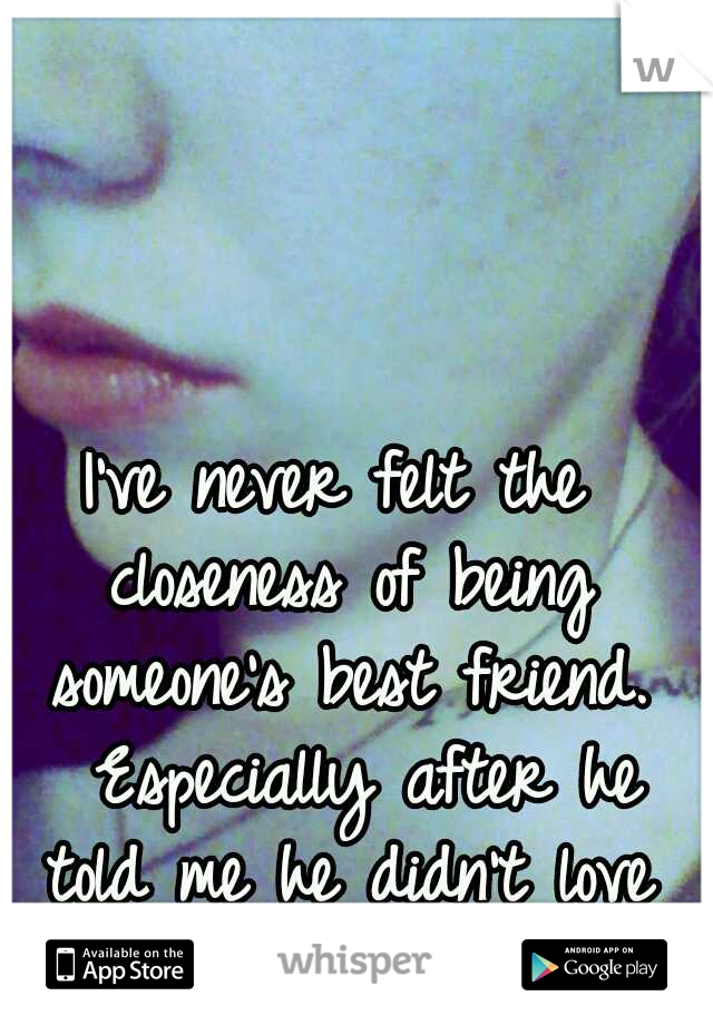 I've never felt the closeness of being someone's best friend.  Especially after he told me he didn't love me anymore.