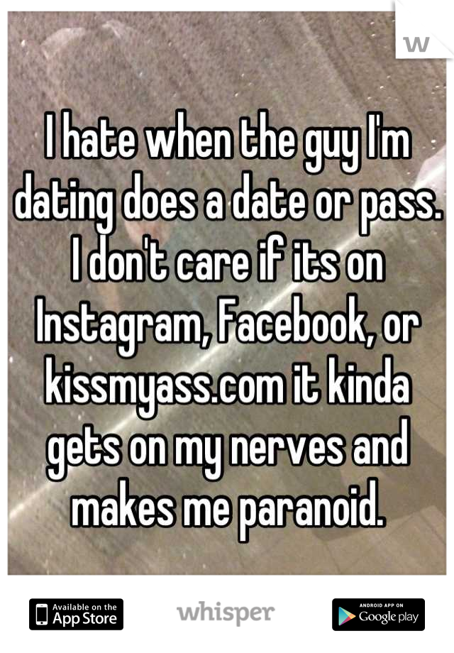 I hate when the guy I'm dating does a date or pass. I don't care if its on Instagram, Facebook, or kissmyass.com it kinda gets on my nerves and makes me paranoid.