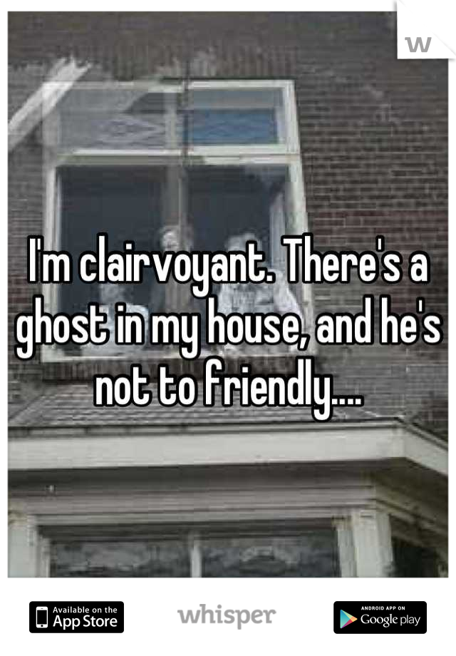 I'm clairvoyant. There's a ghost in my house, and he's not to friendly....