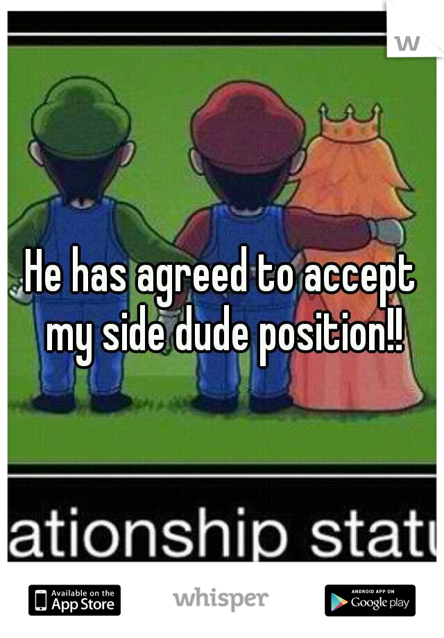 He has agreed to accept my side dude position!!