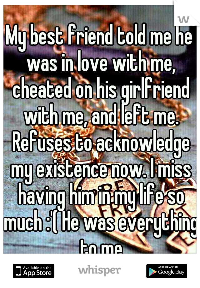My best friend told me he was in love with me, cheated on his girlfriend with me, and left me. Refuses to acknowledge my existence now. I miss having him in my life so much :'( He was everything to me