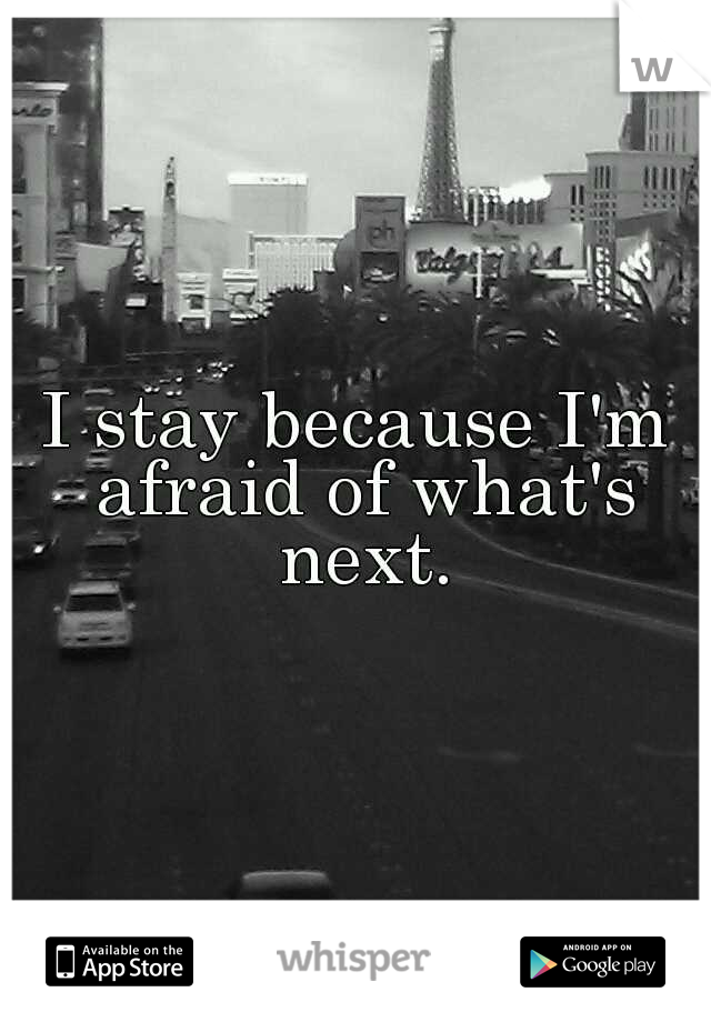 I stay because I'm afraid of what's next.