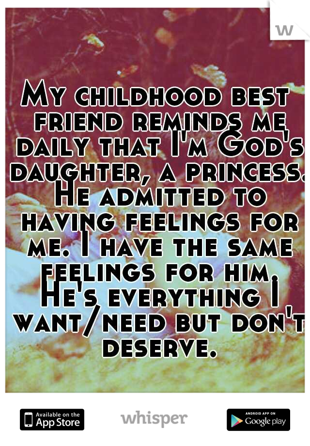 My childhood best friend reminds me daily that I'm God's daughter, a princess. He admitted to having feelings for me. I have the same feelings for him. He's everything I want/need but don't deserve.