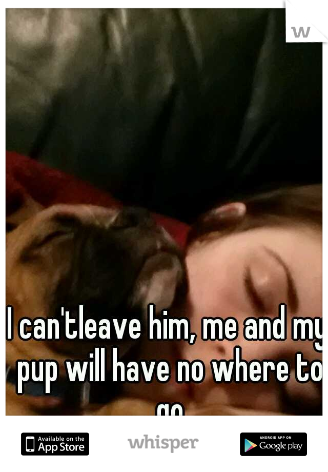 I can'tleave him, me and my pup will have no where to go