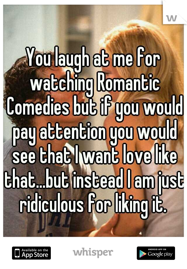 You laugh at me for watching Romantic Comedies but if you would pay attention you would see that I want love like that...but instead I am just ridiculous for liking it.