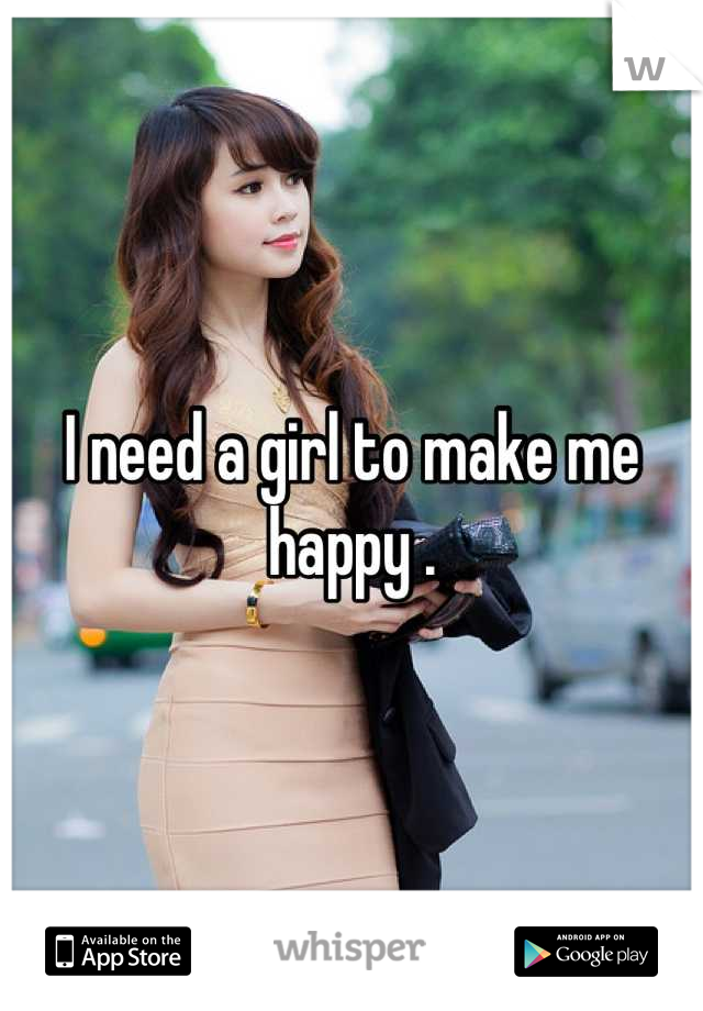 I need a girl to make me happy .