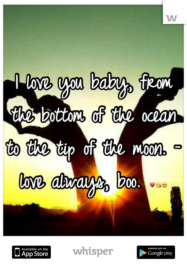 I love you baby, from the bottom of the ocean to the tip of the moon. -love always, boo. ❤😘😍