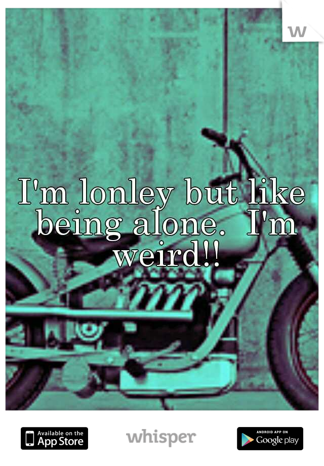 I'm lonley but like being alone.  I'm weird!!