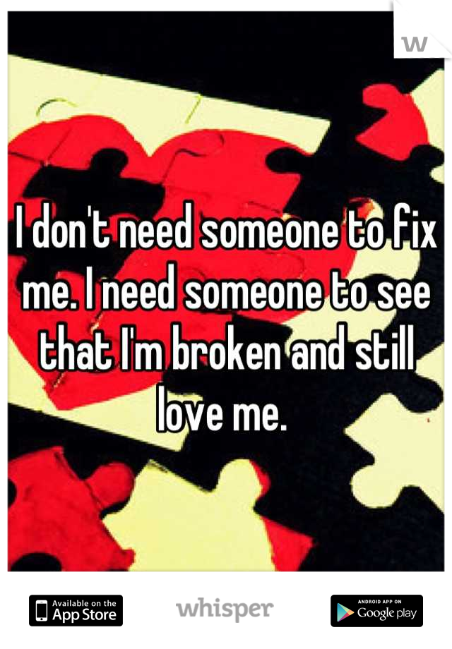 I don't need someone to fix me. I need someone to see that I'm broken and still love me.