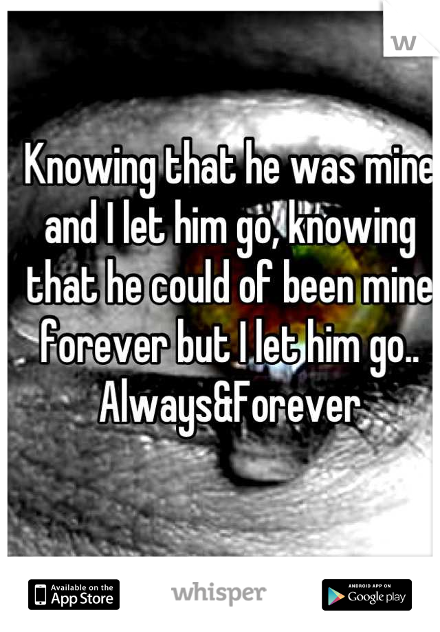 Knowing that he was mine and I let him go, knowing that he could of been mine forever but I let him go.. Always&Forever