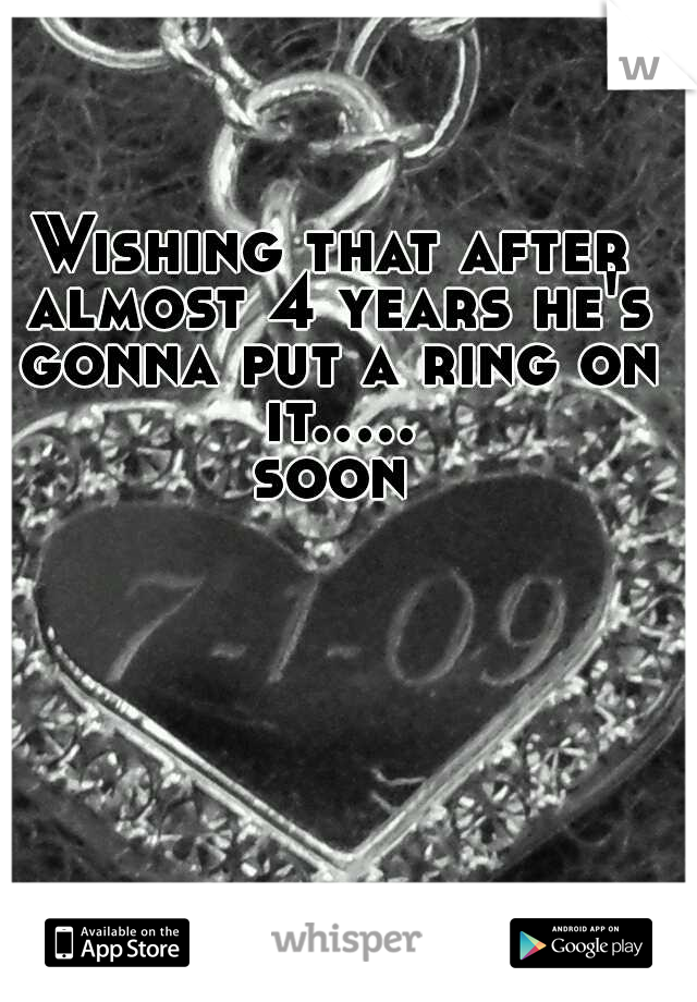 Wishing that after almost 4 years he's gonna put a ring on it..... soon