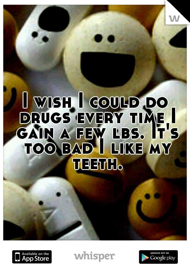 I wish I could do drugs every time I gain a few lbs. It's too bad I like my teeth.