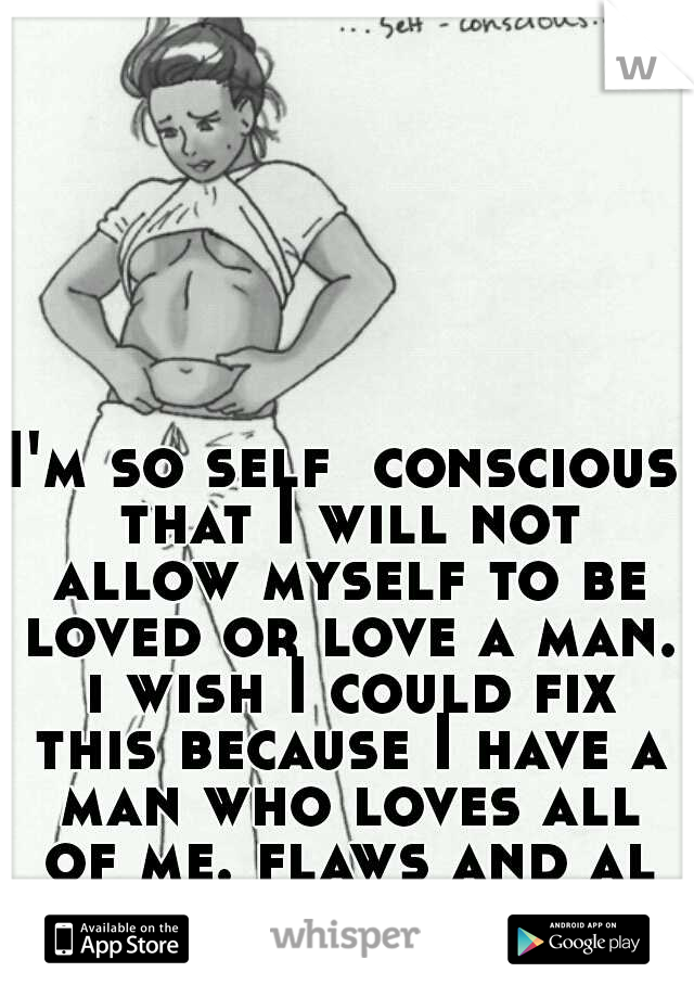 I'm so self  conscious that I will not allow myself to be loved or love a man. i wish I could fix this because I have a man who loves all of me. flaws and all