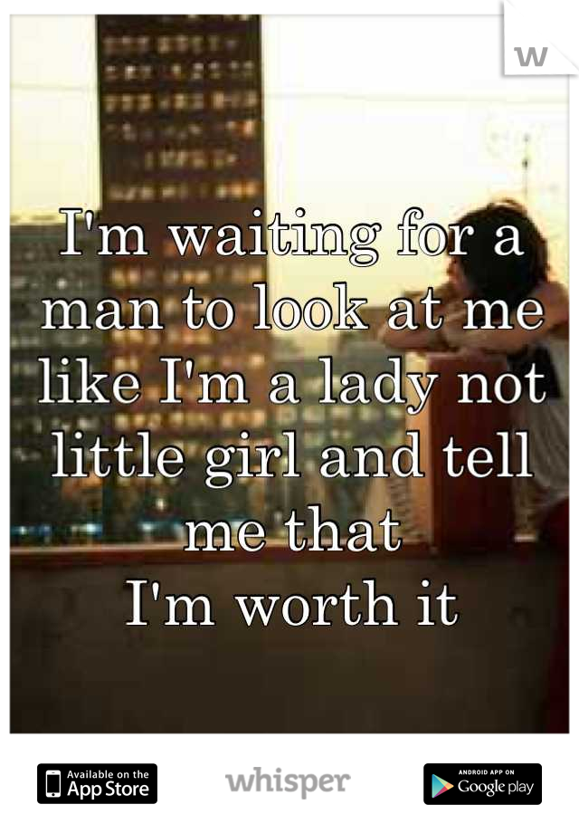 I'm waiting for a man to look at me like I'm a lady not little girl and tell me that  I'm worth it