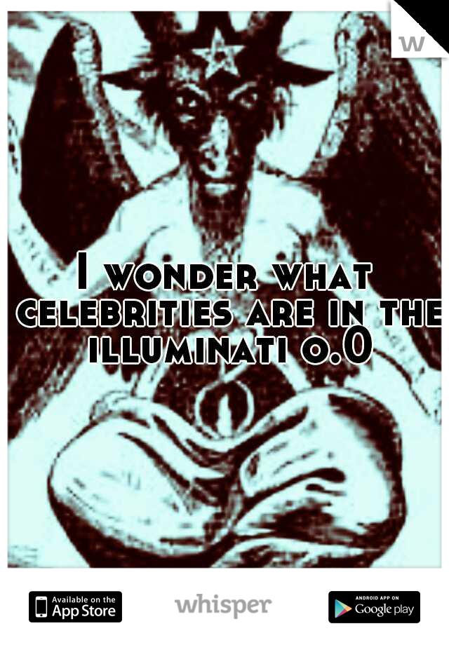 I wonder what celebrities are in the illuminati o.0