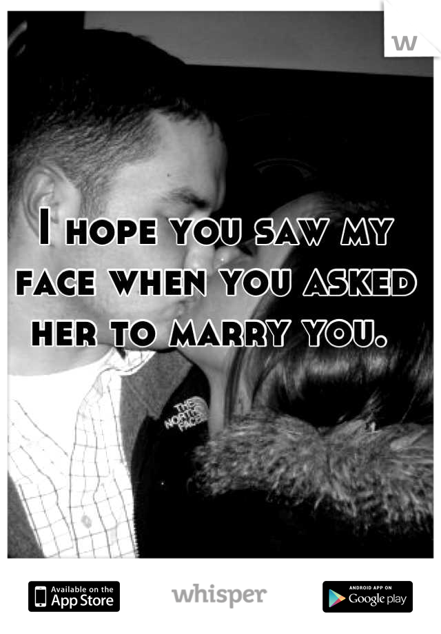I hope you saw my face when you asked her to marry you.