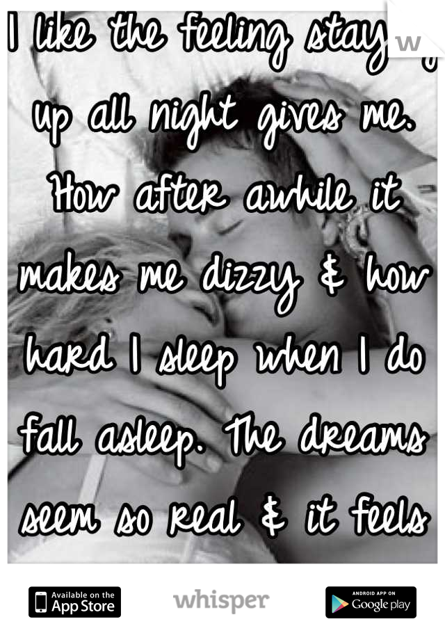 I like the feeling staying up all night gives me. How after awhile it makes me dizzy & how hard I sleep when I do fall asleep. The dreams seem so real & it feels like he's holding me.