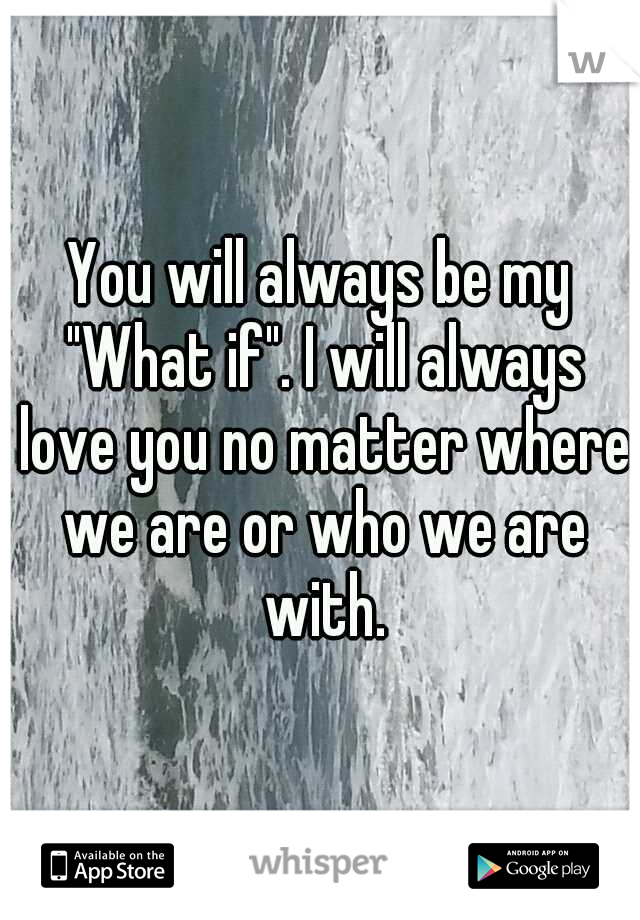 "You will always be my ""What if"". I will always love you no matter where we are or who we are with."