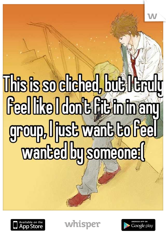 This is so cliched, but I truly feel like I don't fit in in any group, I just want to feel wanted by someone:(