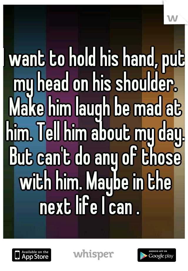 I want to hold his hand, put my head on his shoulder. Make him laugh be mad at him. Tell him about my day. But can't do any of those with him. Maybe in the next life I can .