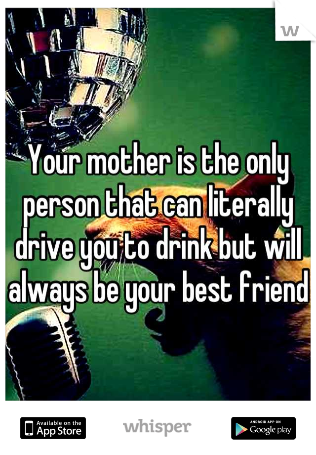 Your mother is the only person that can literally drive you to drink but will always be your best friend