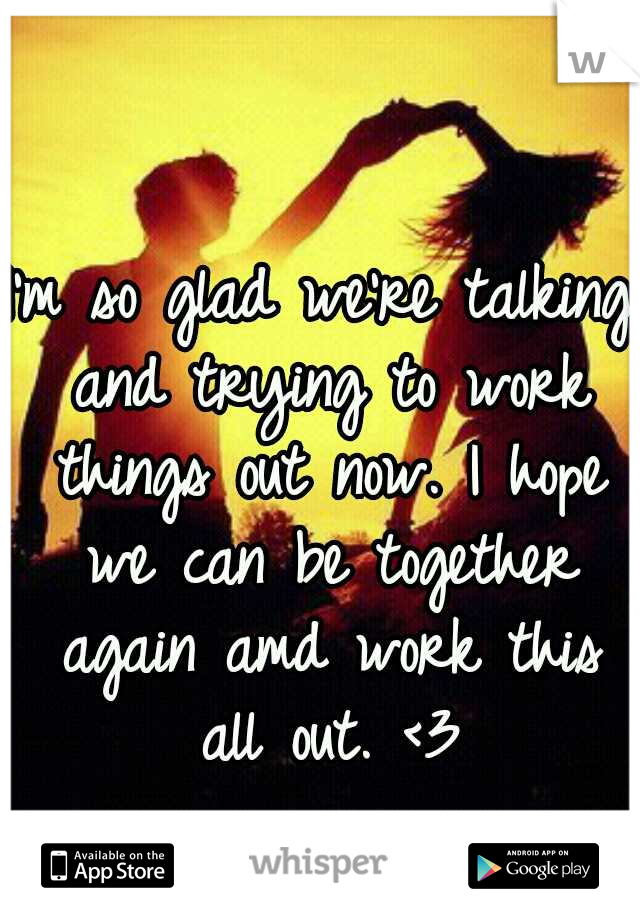 I'm so glad we're talking and trying to work things out now. I hope we can be together again amd work this all out. <3