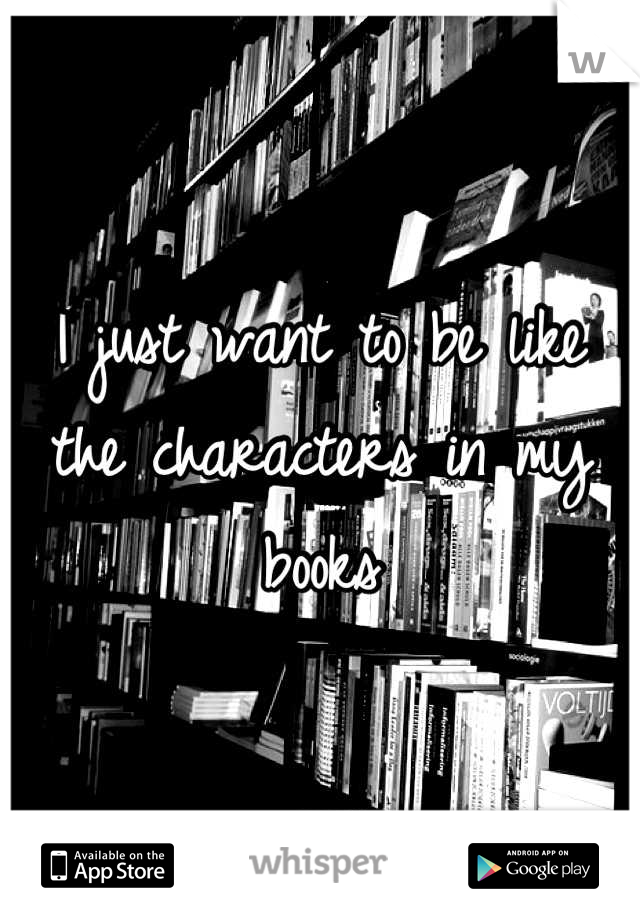 I just want to be like the characters in my books