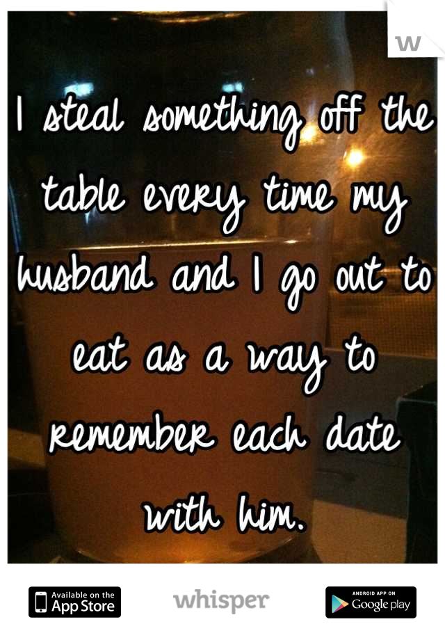 I steal something off the table every time my husband and I go out to eat as a way to remember each date with him.