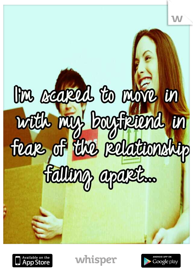 I'm scared to move in with my boyfriend in fear of the relationship falling apart...