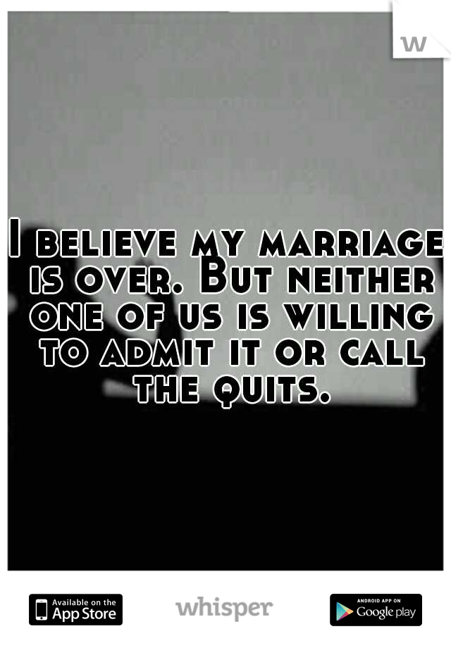 I believe my marriage is over. But neither one of us is willing to admit it or call the quits.